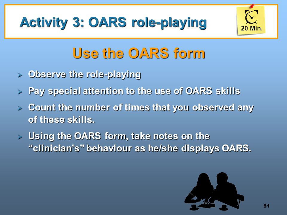 81 Activity 3: OARS role-playing Use the OARS form  Observe the role-playing  Pay special attention to the use of OARS skills  Count the number of times that you observed any of these skills.
