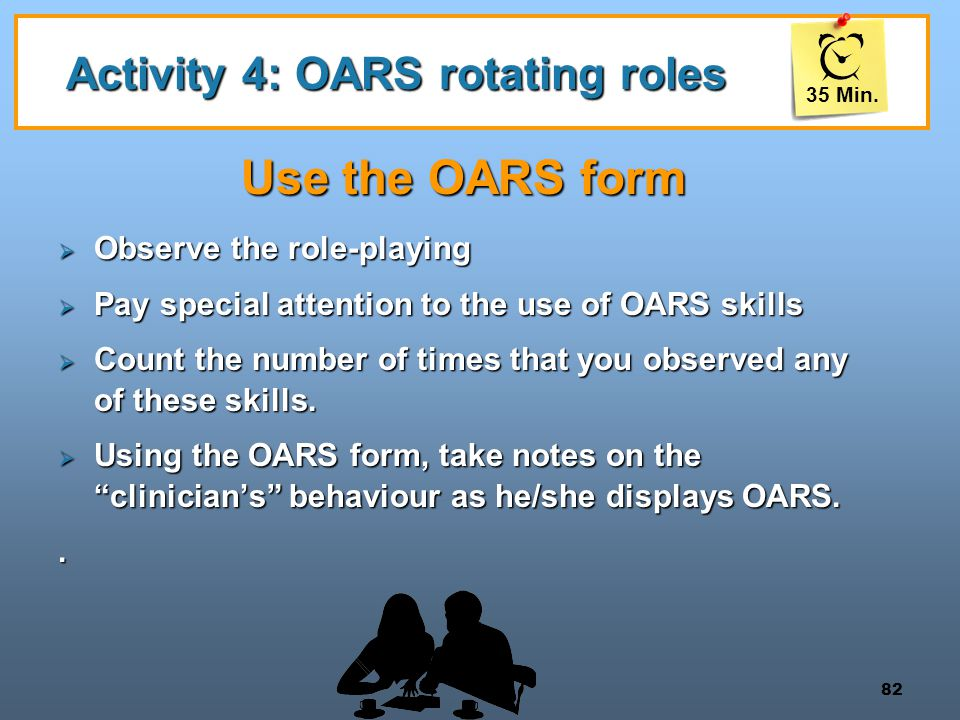82 Activity 4: OARS rotating roles Use the OARS form  Observe the role-playing  Pay special attention to the use of OARS skills  Count the number o