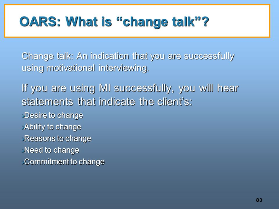 "83 OARS: What is ""change talk""? Change talk: An indication that you are successfully using motivational interviewing. If you are using MI successfully"