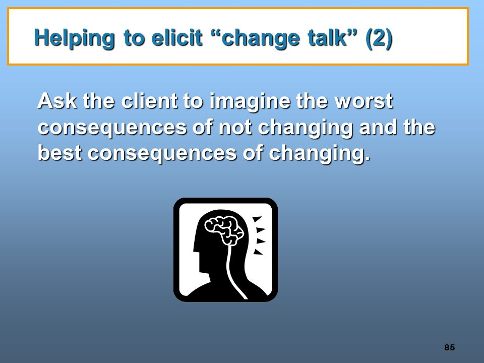 85 Helping to elicit change talk (2) Ask the client to imagine the worst consequences of not changing and the best consequences of changing.