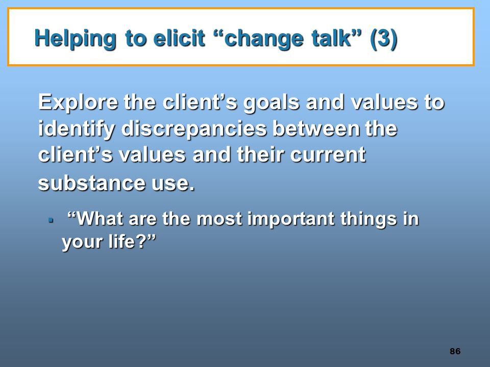 86 Helping to elicit change talk (3) Explore the client's goals and values to identify discrepancies between the client's values and their current substance use.