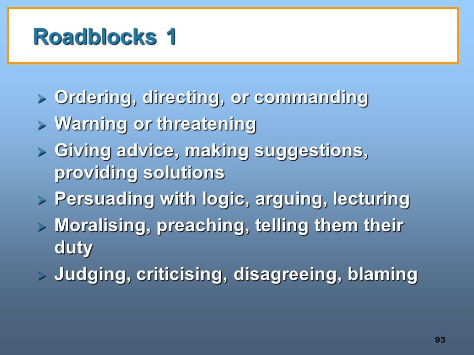 93 Roadblocks 1  Ordering, directing, or commanding  Warning or threatening  Giving advice, making suggestions, providing solutions  Persuading with logic, arguing, lecturing  Moralising, preaching, telling them their duty  Judging, criticising, disagreeing, blaming