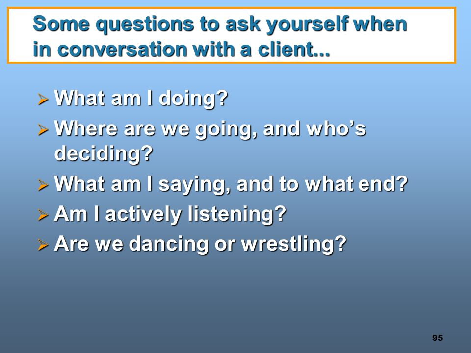 95 Some questions to ask yourself when in conversation with a client...  What am I doing?  Where are we going, and who's deciding?  What am I sayin