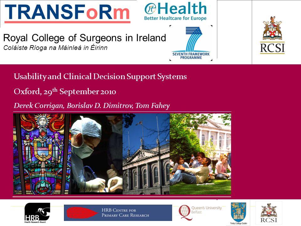 PHS / Department of General Practice Royal College of Surgeons in Ireland Coláiste Ríoga na Máinleá in Éirinn Usability and Clinical Decision Support Systems Oxford, 29 th September 2010 Derek Corrigan, Borislav D.