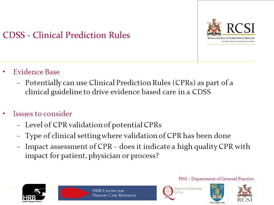 PHS / Department of General Practice CDSS - Clinical Prediction Rules Evidence Base –Potentially can use Clinical Prediction Rules (CPRs) as part of a clinical guideline to drive evidence based care in a CDSS Issues to consider –Level of CPR validation of potential CPRs –Type of clinical setting where validation of CPR has been done –Impact assessment of CPR – does it indicate a high quality CPR with impact for patient, physician or process?