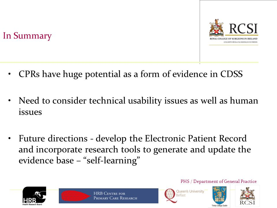 PHS / Department of General Practice In Summary CPRs have huge potential as a form of evidence in CDSS Need to consider technical usability issues as well as human issues Future directions - develop the Electronic Patient Record and incorporate research tools to generate and update the evidence base – self-learning