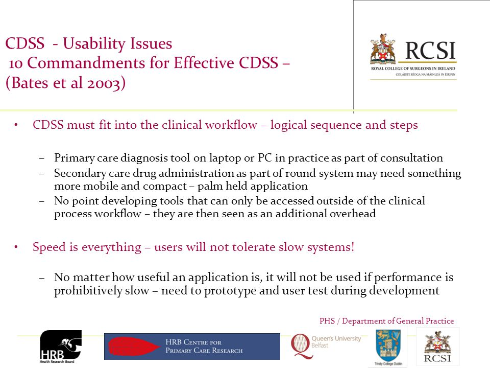 PHS / Department of General Practice CDSS - Usability Issues 10 Commandments for Effective CDSS – (Bates et al 2003) CDSS must fit into the clinical workflow – logical sequence and steps –Primary care diagnosis tool on laptop or PC in practice as part of consultation –Secondary care drug administration as part of round system may need something more mobile and compact – palm held application –No point developing tools that can only be accessed outside of the clinical process workflow – they are then seen as an additional overhead Speed is everything – users will not tolerate slow systems.