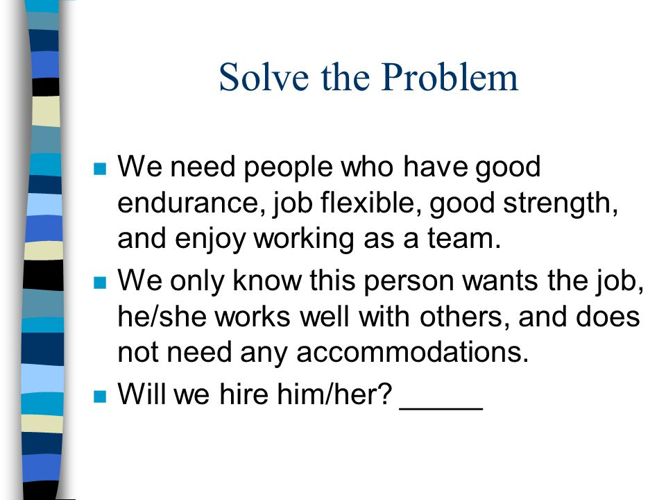 Solve the Problem n We need people who have good endurance, job flexible, good strength, and enjoy working as a team. n We only know this person wants