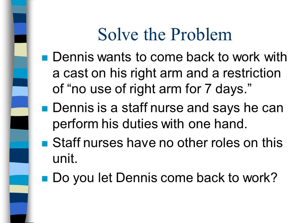 Solve the Problem n Dennis wants to come back to work with a cast on his right arm and a restriction of no use of right arm for 7 days. n Dennis is a staff nurse and says he can perform his duties with one hand.
