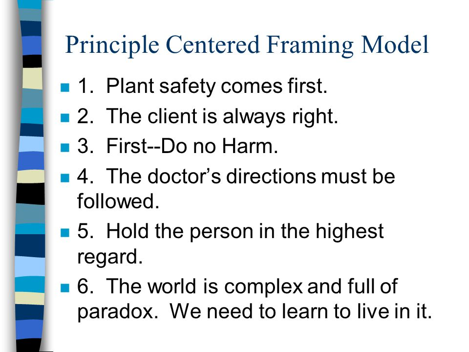 Principle Centered Framing Model n 1. Plant safety comes first. n 2. The client is always right. n 3. First--Do no Harm. n 4. The doctor's directions