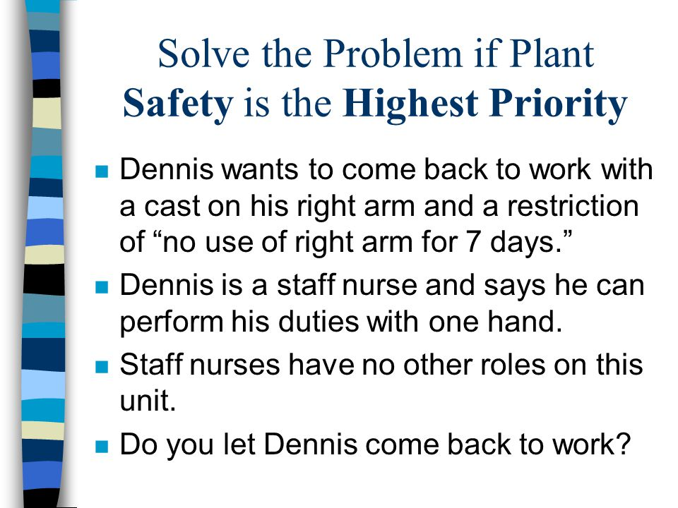 "Solve the Problem if Plant Safety is the Highest Priority n Dennis wants to come back to work with a cast on his right arm and a restriction of ""no us"