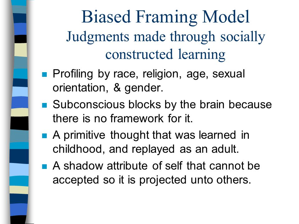 Biased Framing Model Judgments made through socially constructed learning n Profiling by race, religion, age, sexual orientation, & gender.