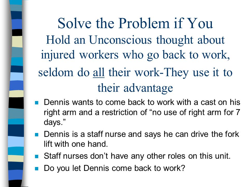 Solve the Problem if You Hold an Unconscious thought about injured workers who go back to work, seldom do all their work-They use it to their advantag