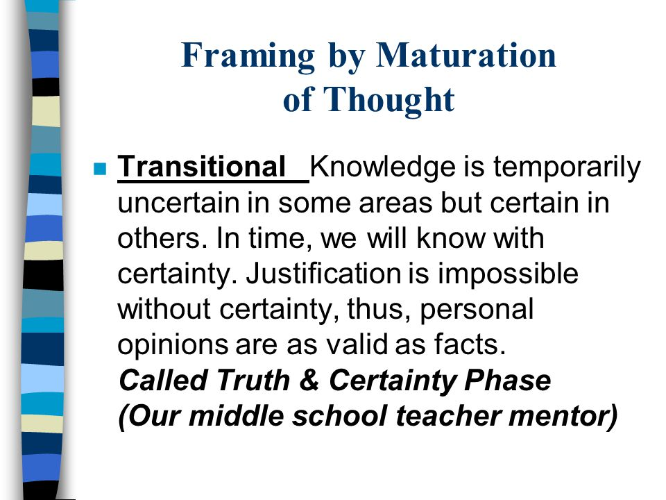 Framing by Maturation of Thought n Transitional Knowledge is temporarily uncertain in some areas but certain in others.