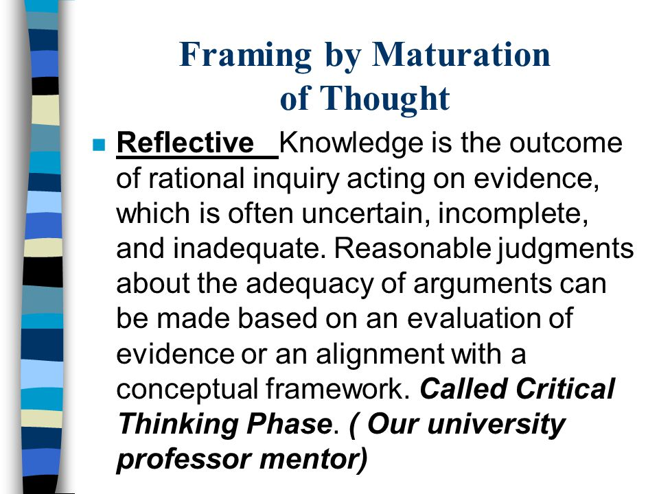 Framing by Maturation of Thought n Reflective Knowledge is the outcome of rational inquiry acting on evidence, which is often uncertain, incomplete, a