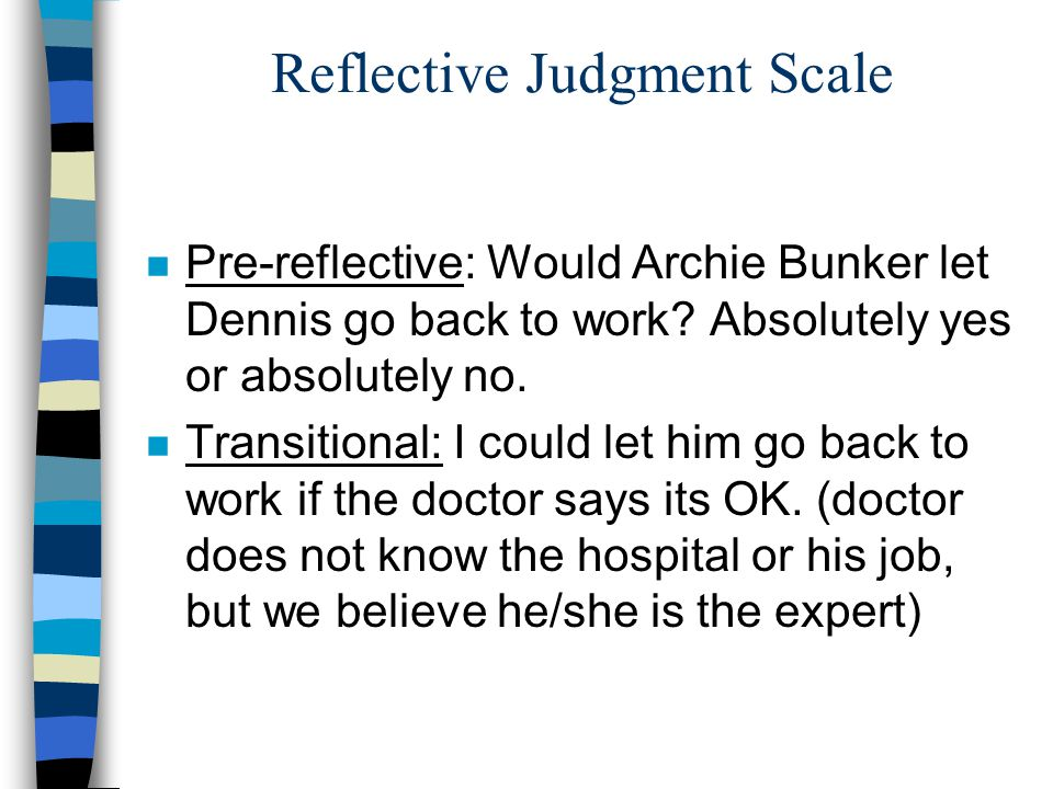 Reflective Judgment Scale n Pre-reflective: Would Archie Bunker let Dennis go back to work? Absolutely yes or absolutely no. n Transitional: I could l