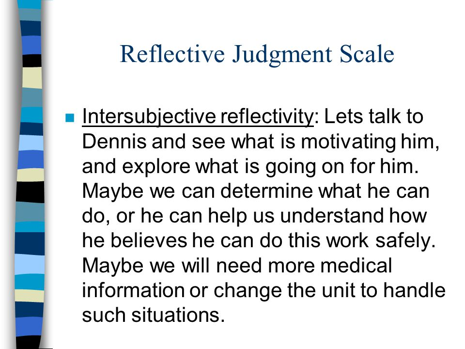 Reflective Judgment Scale n Intersubjective reflectivity: Lets talk to Dennis and see what is motivating him, and explore what is going on for him. Ma