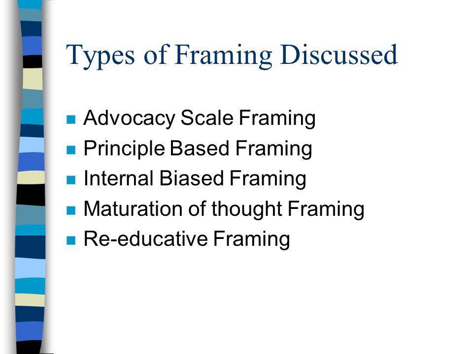 Types of Framing Discussed n Advocacy Scale Framing n Principle Based Framing n Internal Biased Framing n Maturation of thought Framing n Re-educative Framing
