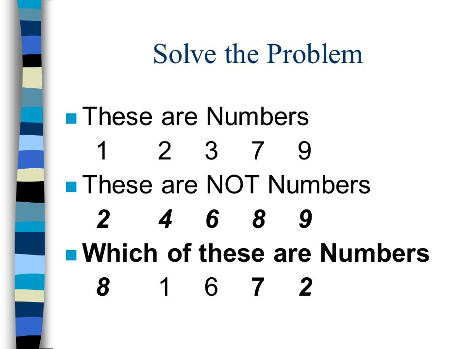 Solve the Problem n These are Numbers 12379 n These are NOT Numbers 24689 n Which of these are Numbers 81672