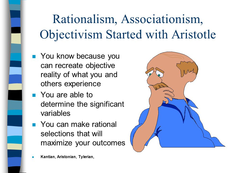 Rationalism, Associationism, Objectivism Started with Aristotle n You know because you can recreate objective reality of what you and others experienc