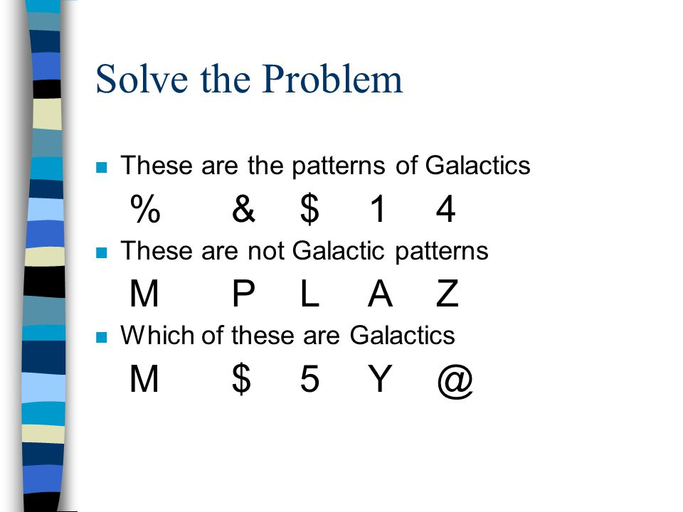 Solve the Problem n These are the patterns of Galactics %&$14 These are not Galactic patterns MPLAZ n Which of these are Galactics M$5Y @