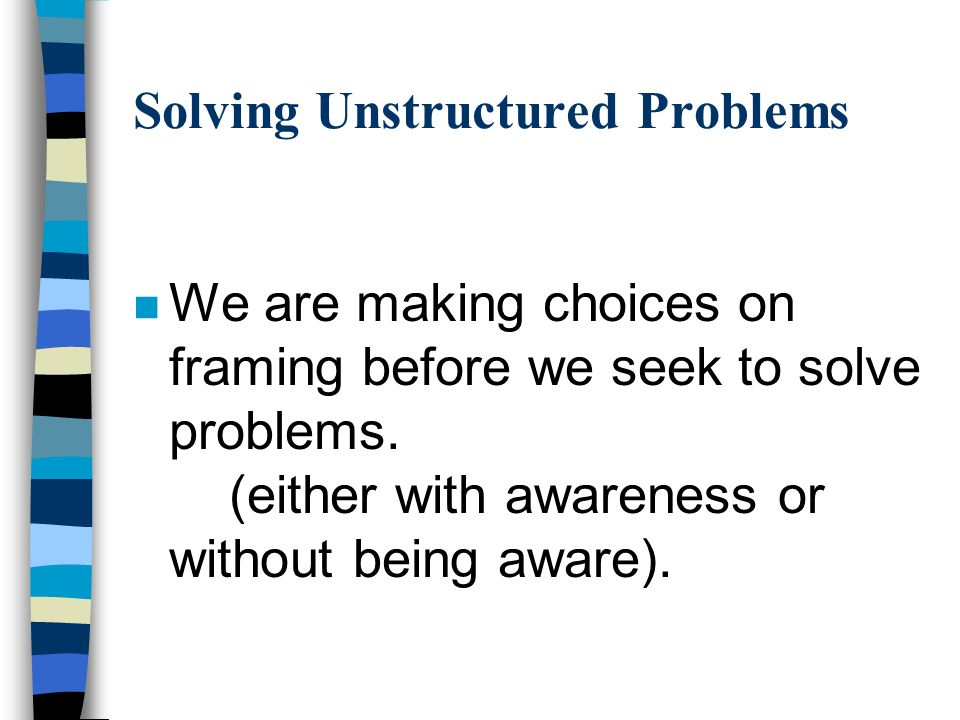 Solving Unstructured Problems n We are making choices on framing before we seek to solve problems. (either with awareness or without being aware).