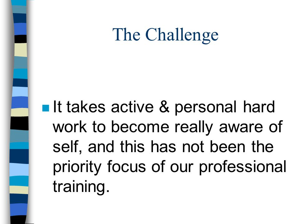 The Challenge n It takes active & personal hard work to become really aware of self, and this has not been the priority focus of our professional training.