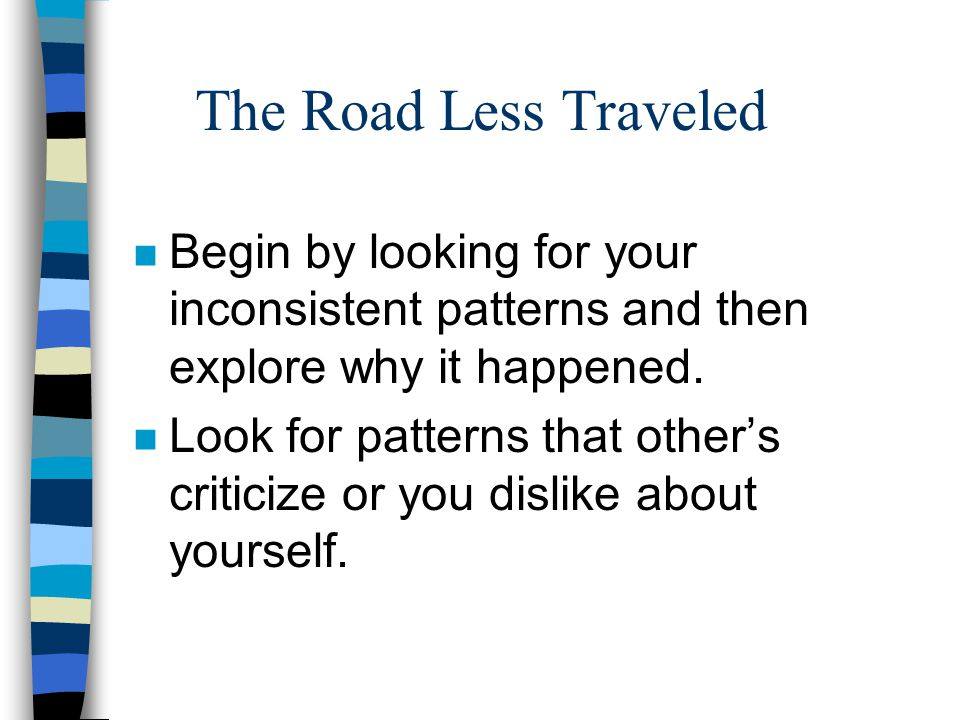 The Road Less Traveled n Begin by looking for your inconsistent patterns and then explore why it happened.