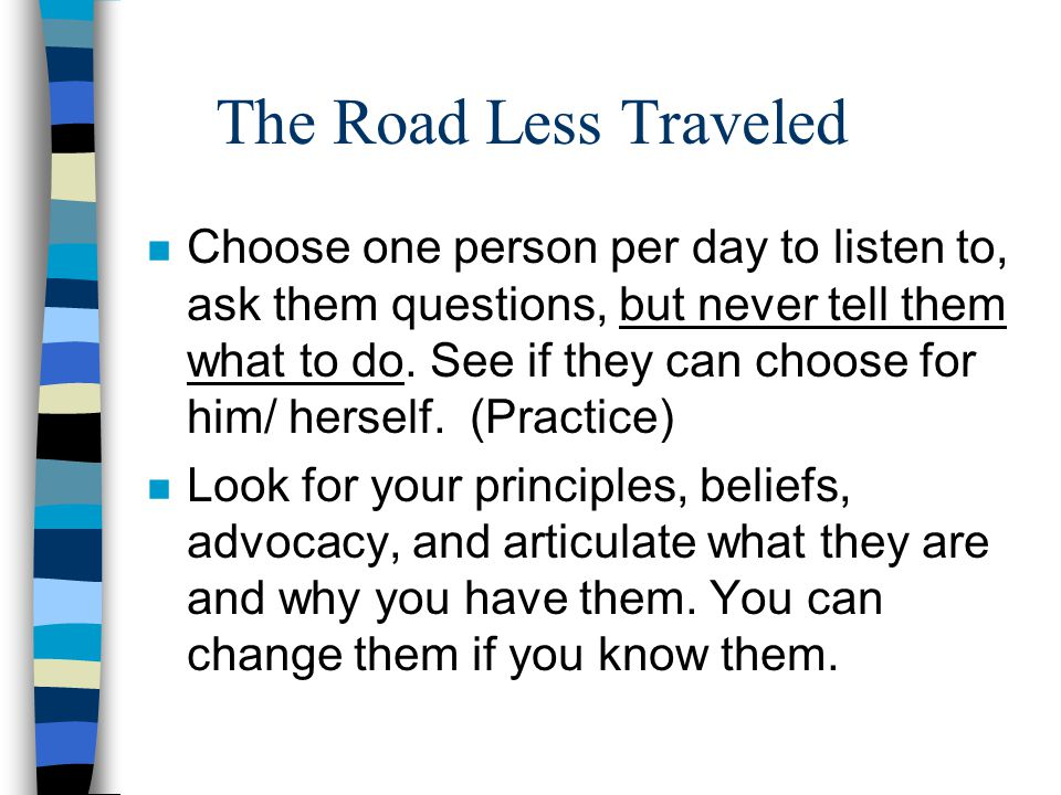 The Road Less Traveled n Choose one person per day to listen to, ask them questions, but never tell them what to do. See if they can choose for him/ h