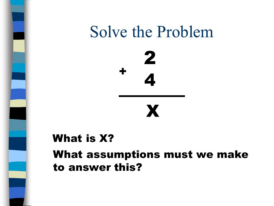 Solve the Problem 2 4 + X What is X What assumptions must we make to answer this