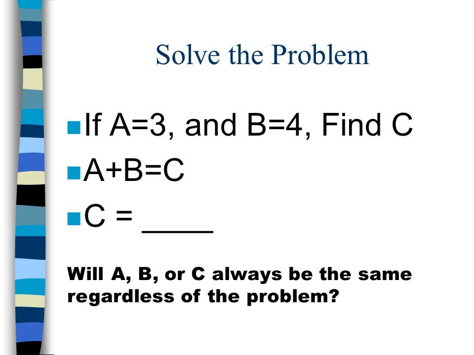 Solve the Problem n If A=3, and B=4, Find C n A+B=C n C = ____ Will A, B, or C always be the same regardless of the problem?