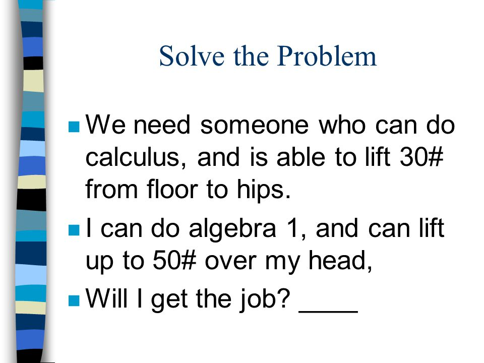 Solve the Problem n We need someone who can do calculus, and is able to lift 30# from floor to hips. n I can do algebra 1, and can lift up to 50# over