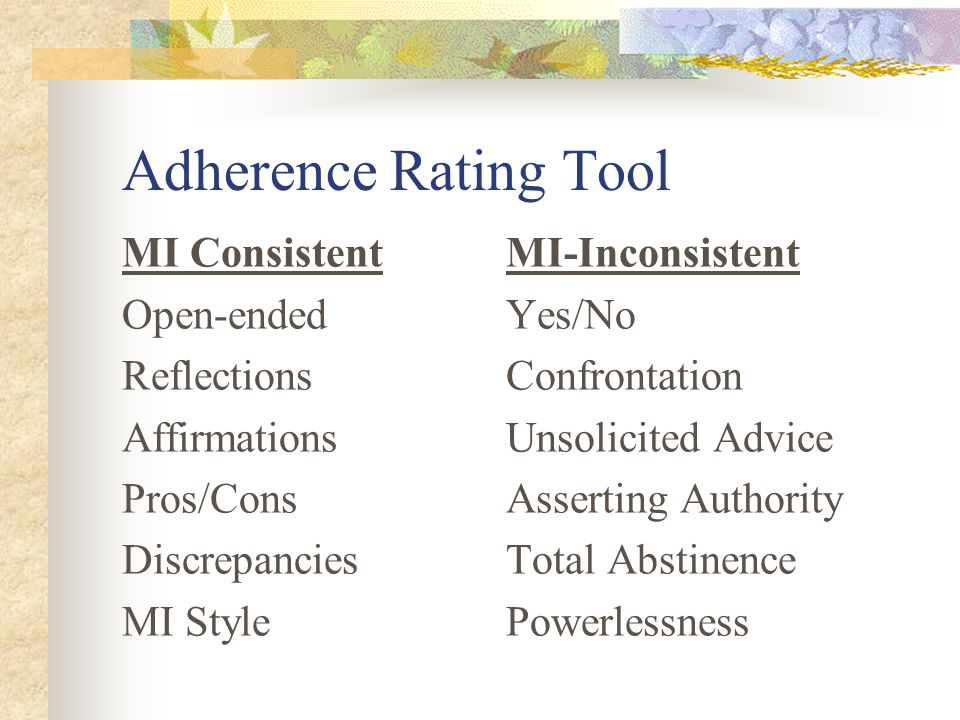 Adherence Rating Tool MI ConsistentMI-Inconsistent Open-endedYes/No ReflectionsConfrontation AffirmationsUnsolicited Advice Pros/ConsAsserting Authori