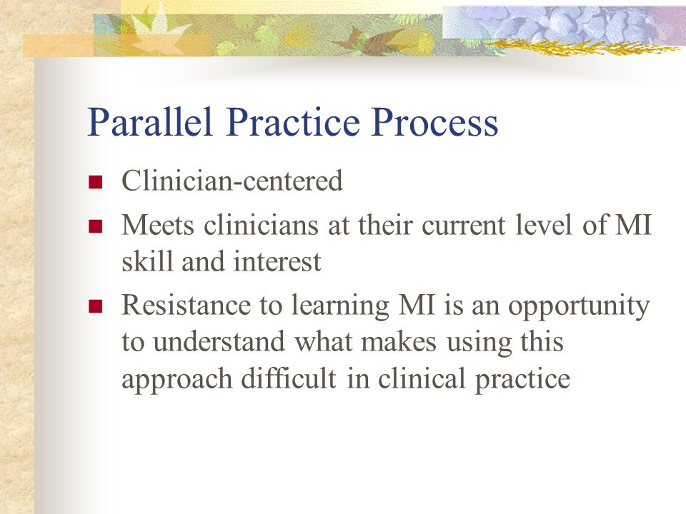Parallel Practice Process Clinician-centered Meets clinicians at their current level of MI skill and interest Resistance to learning MI is an opportun
