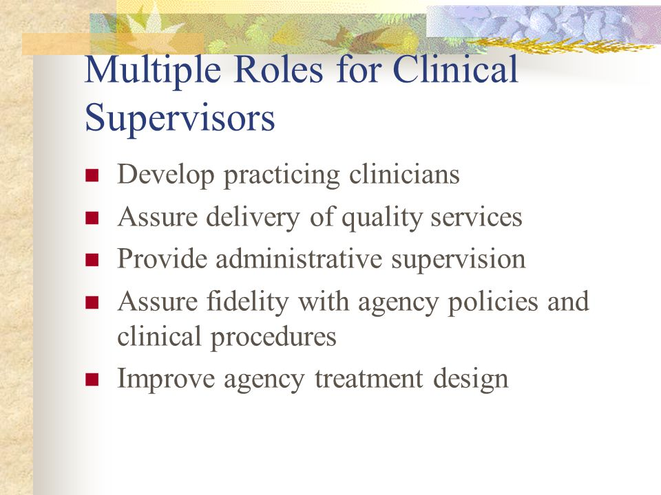 Multiple Roles for Clinical Supervisors Develop practicing clinicians Assure delivery of quality services Provide administrative supervision Assure fi