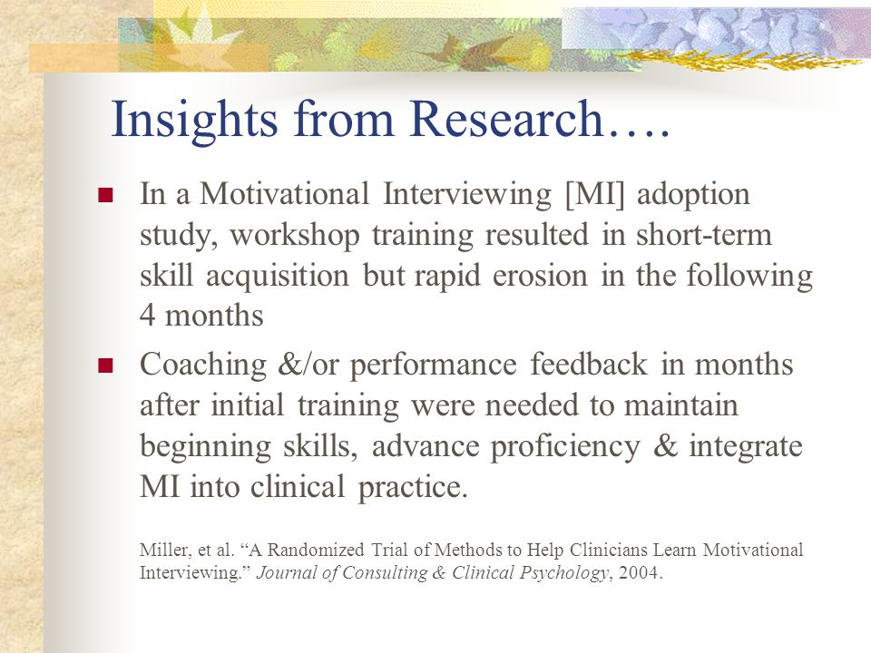 Insights from Research…. In a Motivational Interviewing [MI] adoption study, workshop training resulted in short-term skill acquisition but rapid eros