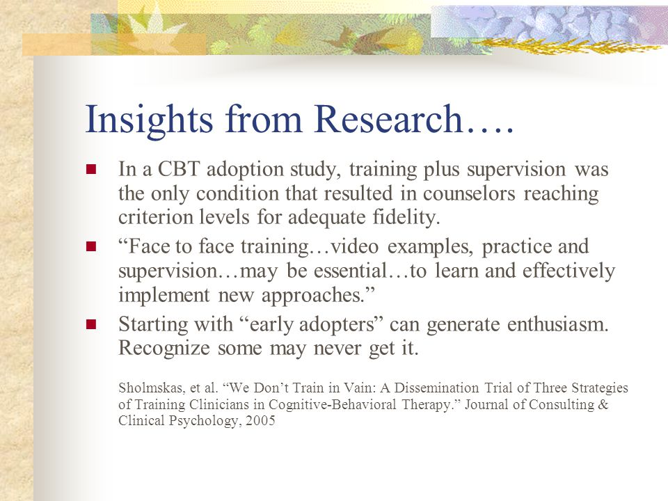 Insights from Research…. In a CBT adoption study, training plus supervision was the only condition that resulted in counselors reaching criterion leve