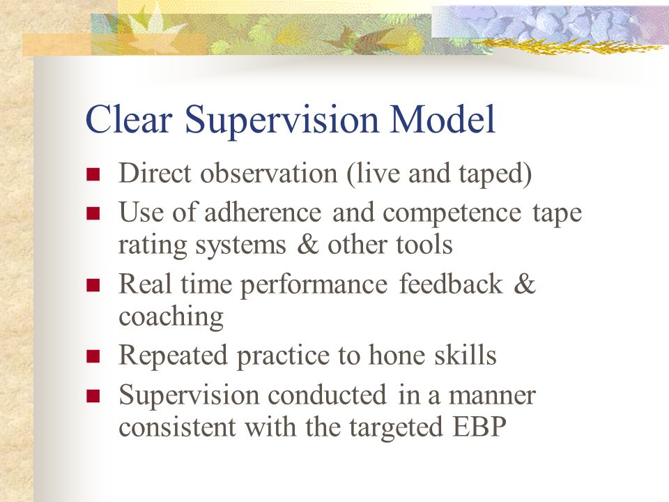 Clear Supervision Model Direct observation (live and taped) Use of adherence and competence tape rating systems & other tools Real time performance fe