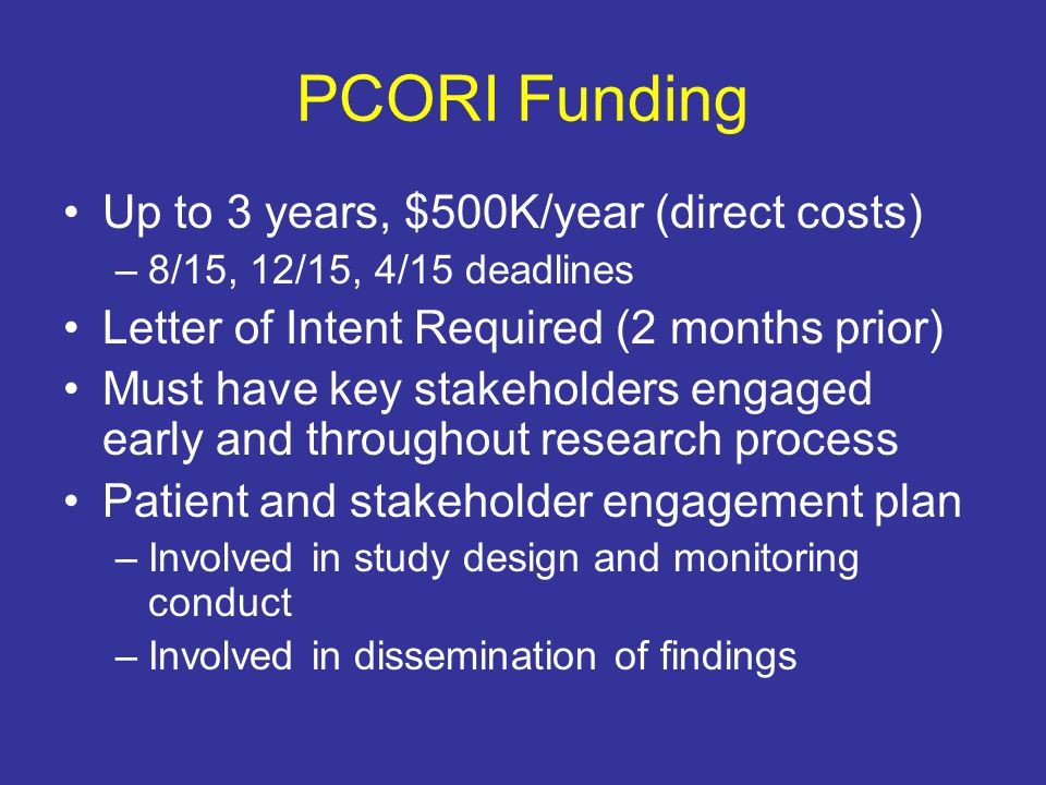 PCORI Funding Up to 3 years, $500K/year (direct costs) –8/15, 12/15, 4/15 deadlines Letter of Intent Required (2 months prior) Must have key stakeholders engaged early and throughout research process Patient and stakeholder engagement plan –Involved in study design and monitoring conduct –Involved in dissemination of findings