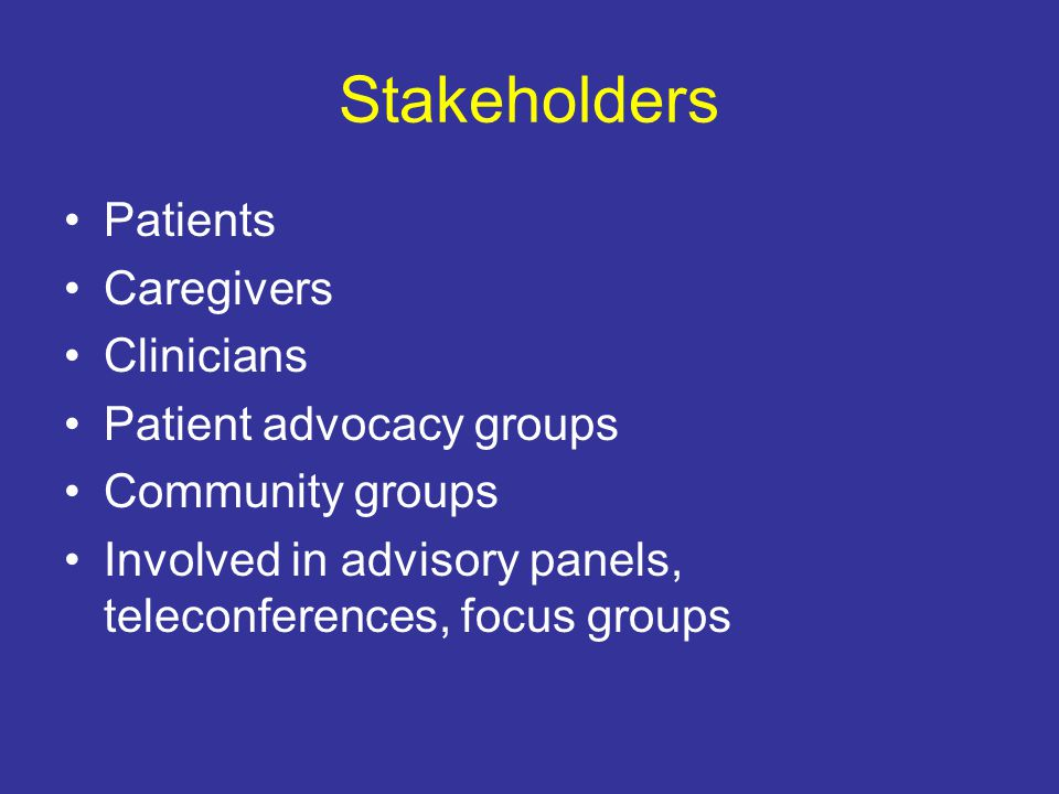 Stakeholders Patients Caregivers Clinicians Patient advocacy groups Community groups Involved in advisory panels, teleconferences, focus groups