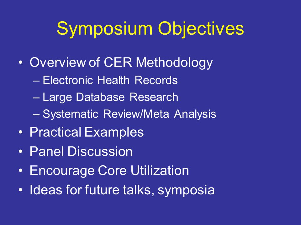Symposium Objectives Overview of CER Methodology –Electronic Health Records –Large Database Research –Systematic Review/Meta Analysis Practical Examples Panel Discussion Encourage Core Utilization Ideas for future talks, symposia