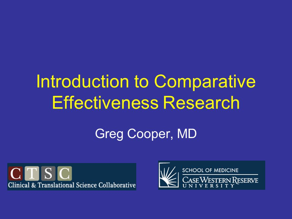 Introduction to Comparative Effectiveness Research Greg Cooper, MD
