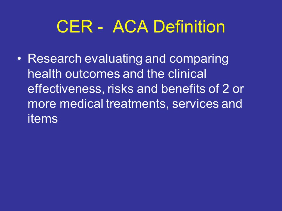 CER - ACA Definition Research evaluating and comparing health outcomes and the clinical effectiveness, risks and benefits of 2 or more medical treatments, services and items