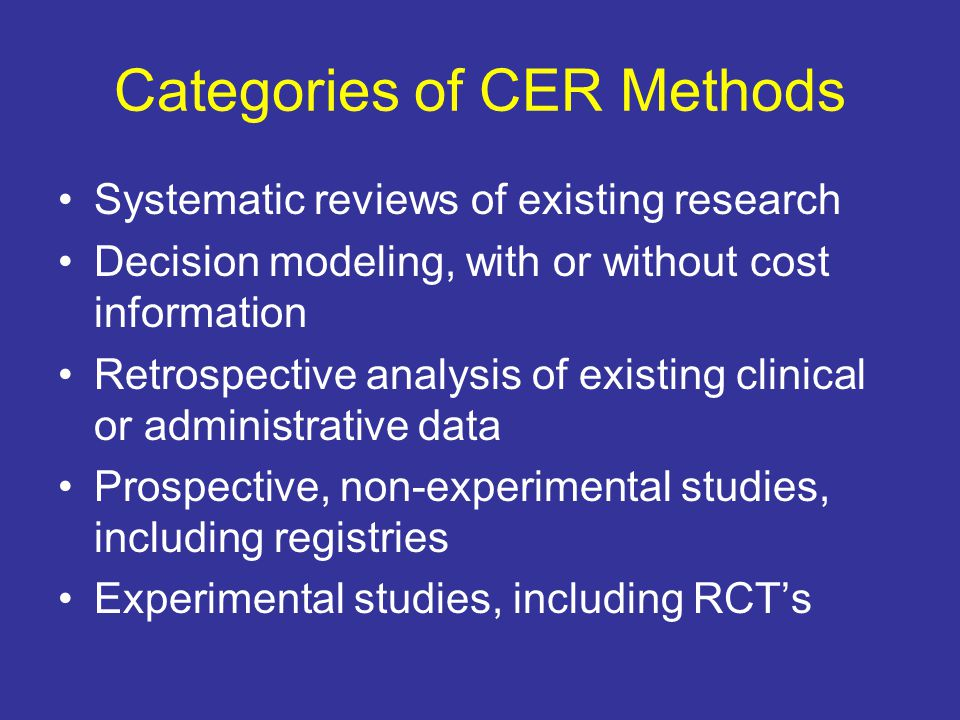 Categories of CER Methods Systematic reviews of existing research Decision modeling, with or without cost information Retrospective analysis of existing clinical or administrative data Prospective, non-experimental studies, including registries Experimental studies, including RCT's