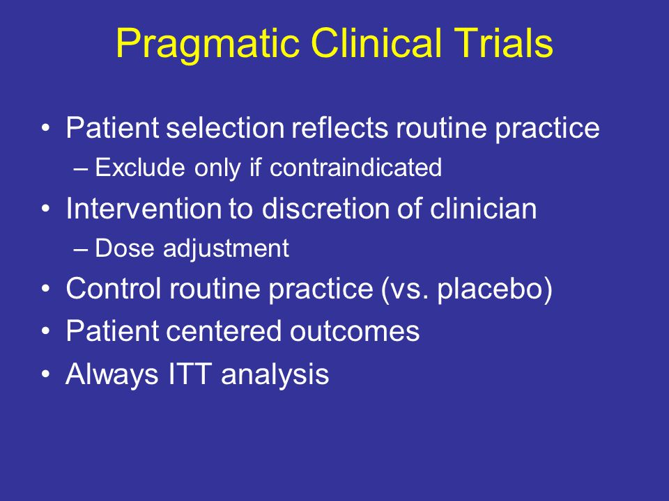 Pragmatic Clinical Trials Patient selection reflects routine practice –Exclude only if contraindicated Intervention to discretion of clinician –Dose adjustment Control routine practice (vs.