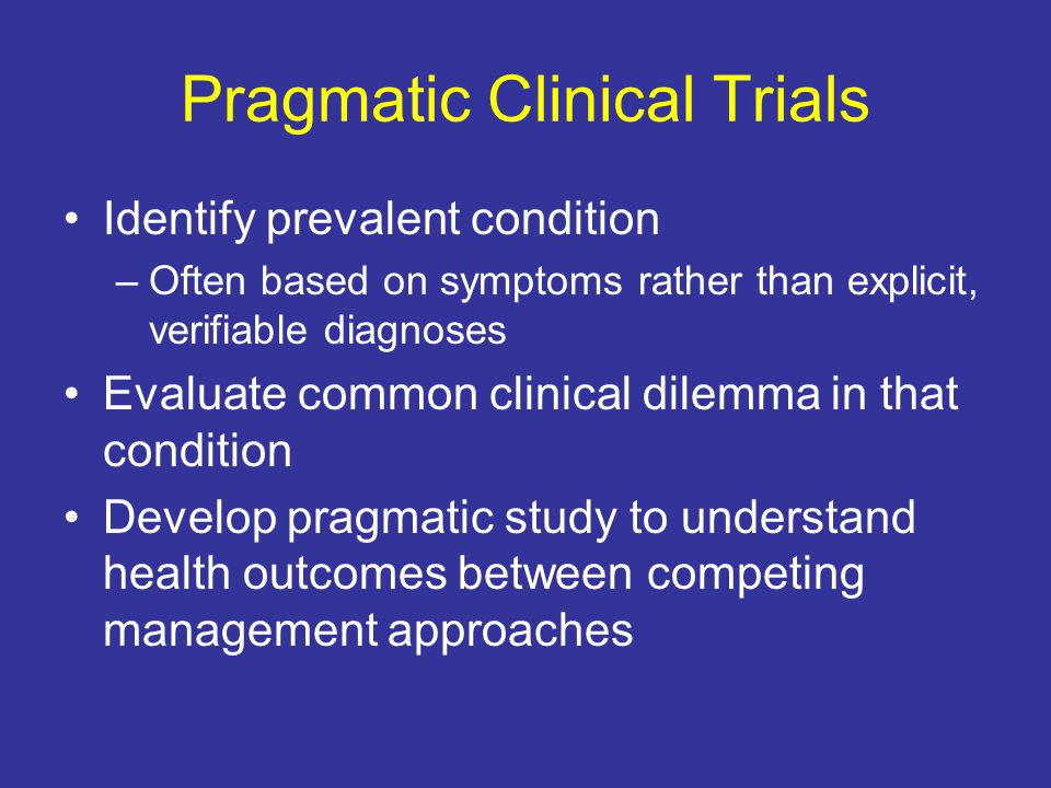 Pragmatic Clinical Trials Identify prevalent condition –Often based on symptoms rather than explicit, verifiable diagnoses Evaluate common clinical dilemma in that condition Develop pragmatic study to understand health outcomes between competing management approaches
