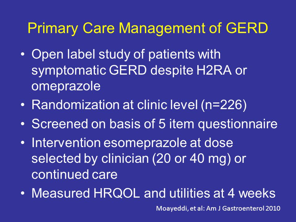 Primary Care Management of GERD Open label study of patients with symptomatic GERD despite H2RA or omeprazole Randomization at clinic level (n=226) Screened on basis of 5 item questionnaire Intervention esomeprazole at dose selected by clinician (20 or 40 mg) or continued care Measured HRQOL and utilities at 4 weeks Moayeddi, et al: Am J Gastroenterol 2010