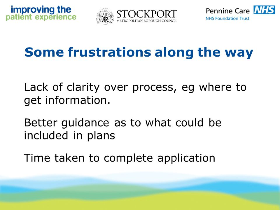 Some frustrations along the way Lack of clarity over process, eg where to get information. Better guidance as to what could be included in plans Time