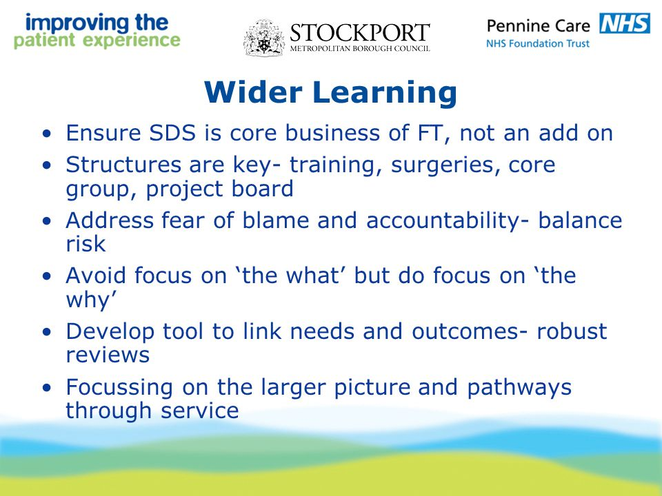 Wider Learning Ensure SDS is core business of FT, not an add on Structures are key- training, surgeries, core group, project board Address fear of blame and accountability- balance risk Avoid focus on 'the what' but do focus on 'the why' Develop tool to link needs and outcomes- robust reviews Focussing on the larger picture and pathways through service