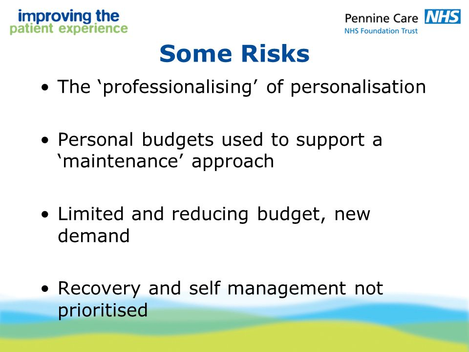 Some Risks The 'professionalising' of personalisation Personal budgets used to support a 'maintenance' approach Limited and reducing budget, new demand Recovery and self management not prioritised